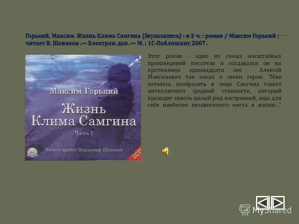 Этот роман - одно из самых масштабных произведений писателя и создавался он на протяжении одиннадцати лет. Алексей Максимович так писал о своем герое :