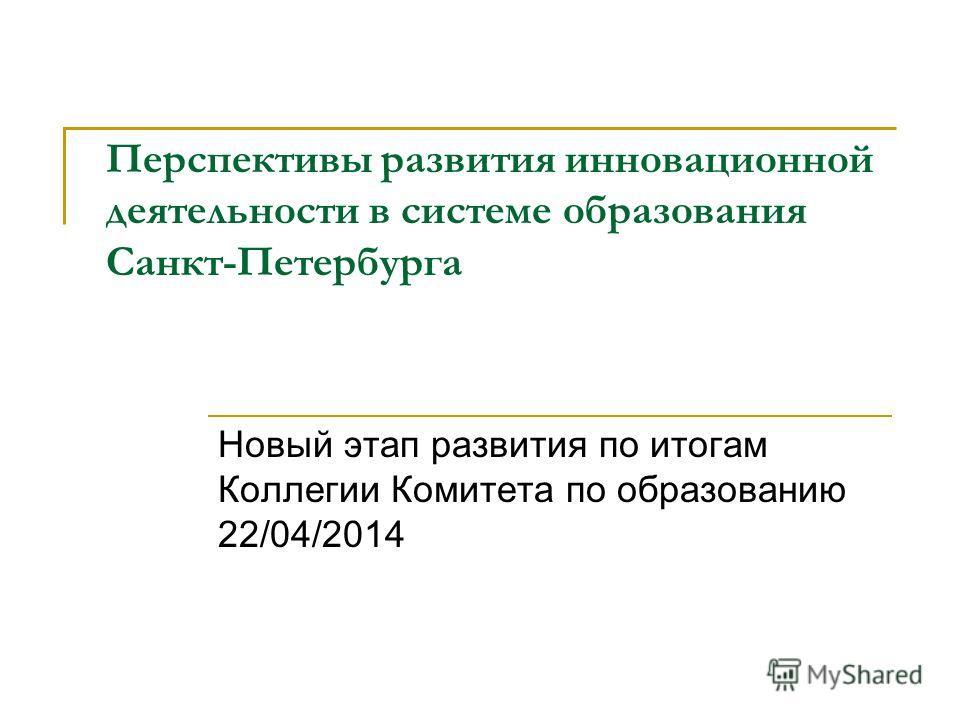 Перспективы развития инновационной деятельности в системе образования Санкт-Петербурга Новый этап развития по итогам Коллегии Комитета по образованию 22/04/2014
