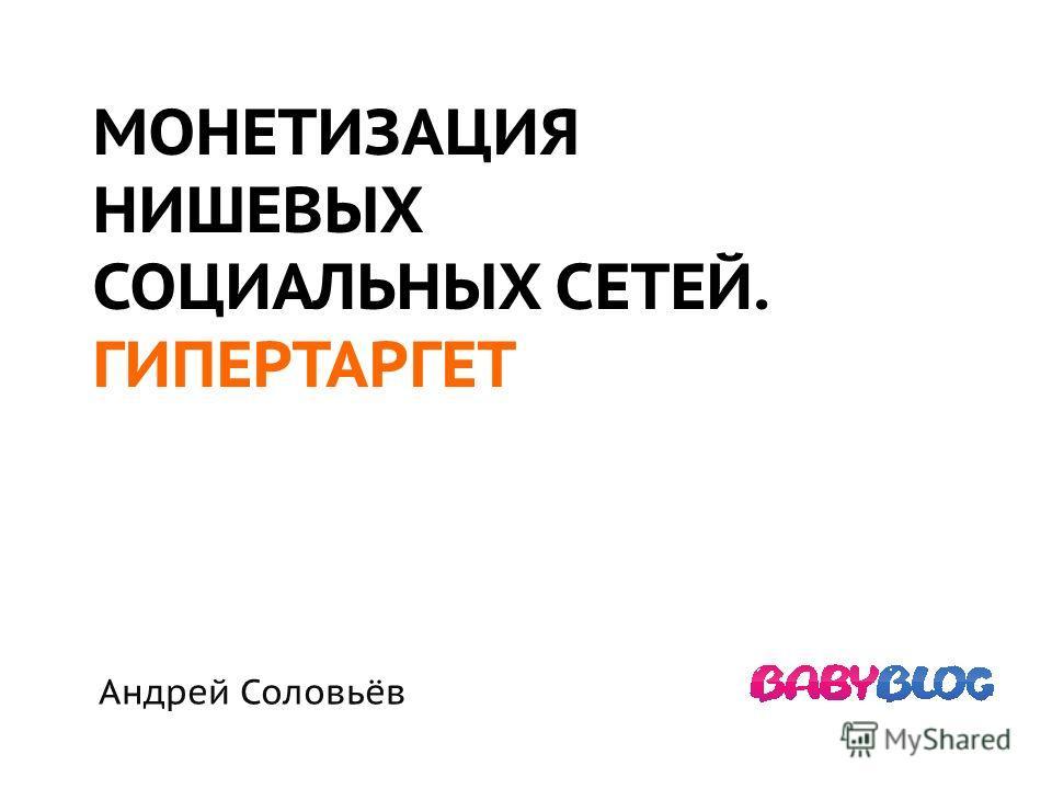 МОНЕТИЗАЦИЯ НИШЕВЫХ СОЦИАЛЬНЫХ СЕТЕЙ. ГИПЕРТАРГЕТ Андрей Соловьёв