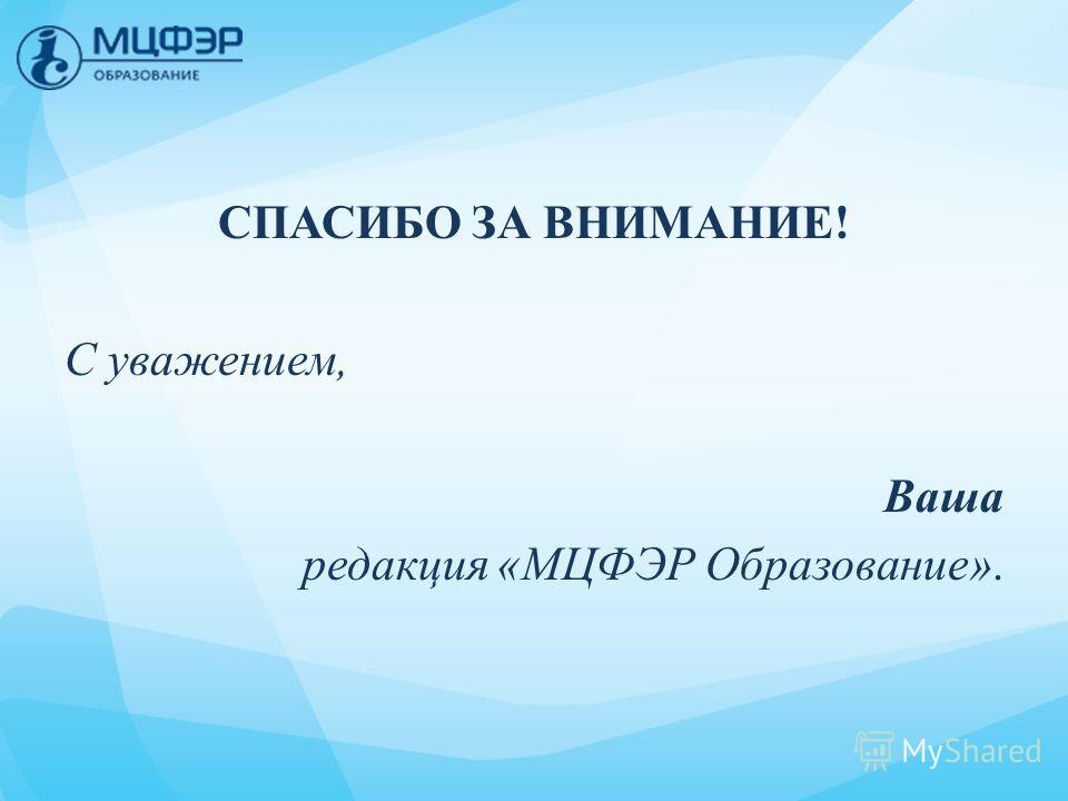 СПАСИБО ЗА ВНИМАНИЕ! С уважением, Ваша редакция «МЦФЭР Образование».