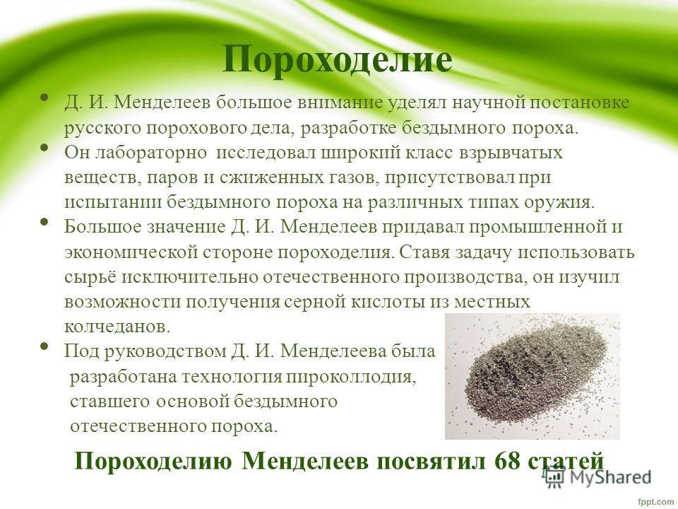 Пороходелие Д. И. Менделеев большое внимание уделял научной постановке русского порохового дела, разработке бездымного пороха. Он лабораторно исследовал широкий класс взрывчатых веществ, паров и сжиженных газов, присутствовал при испытании бездымного