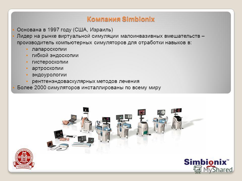 Компания Simbionix Основана в 1997 году (США, Израиль) Лидер на рынке виртуальной симуляции малоинвазивных вмешательств – производитель компьютерных симуляторов для отработки навыков в: лапароскопии гибкой эндоскопии гистероскопии артроскопии эндоуро