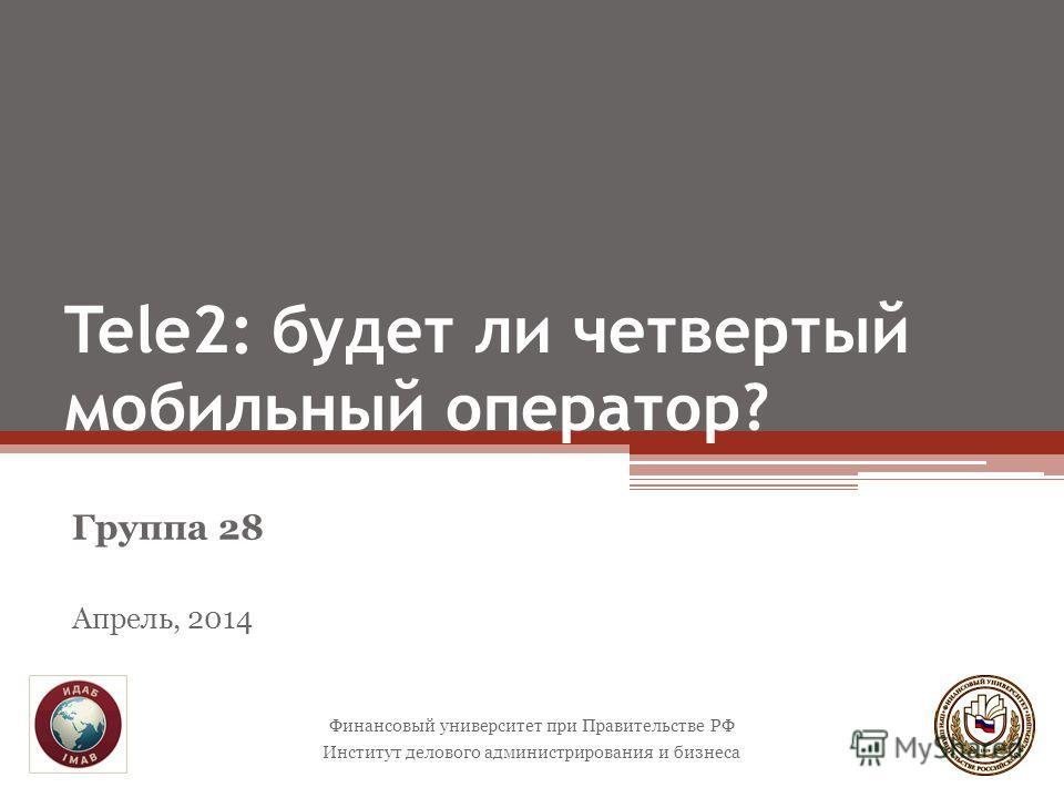 Tele2: будет ли четвертый мобильный оператор? Группа 28 Апрель, 2014 Финансовый университет при Правительстве РФ Институт делового администрирования и бизнеса