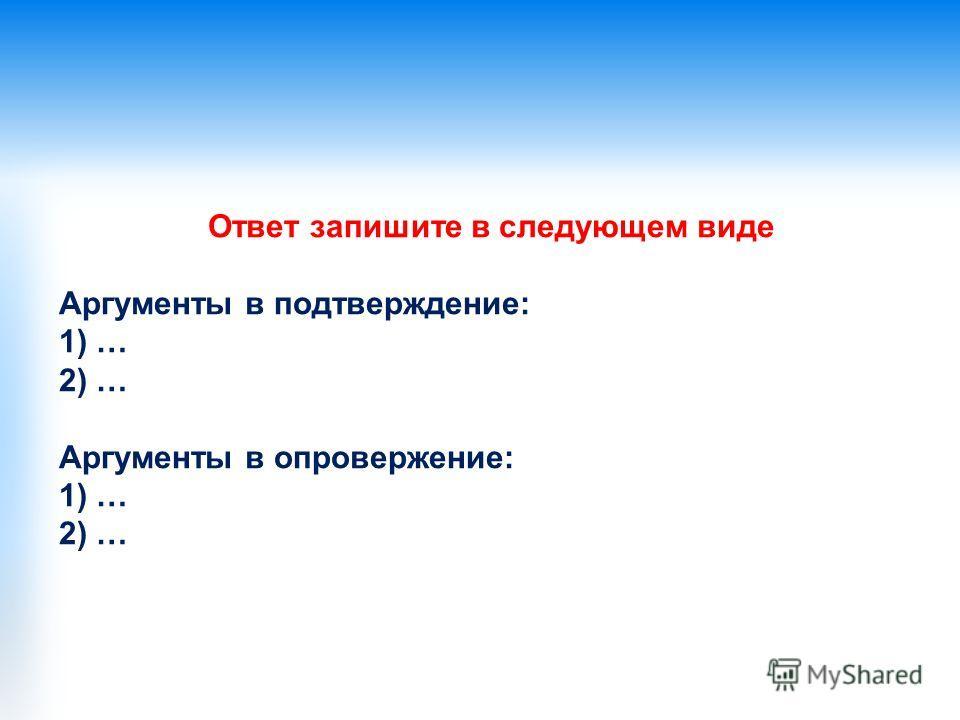 Ответ запишите в следующем виде Аргументы в подтверждение: 1) … 2) … Аргументы в опровержение: 1) … 2) …