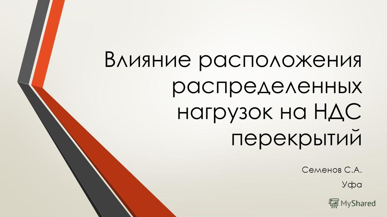 Влияние расположения распределенных нагрузок на НДС перекрытий Семенов С.А. Уфа