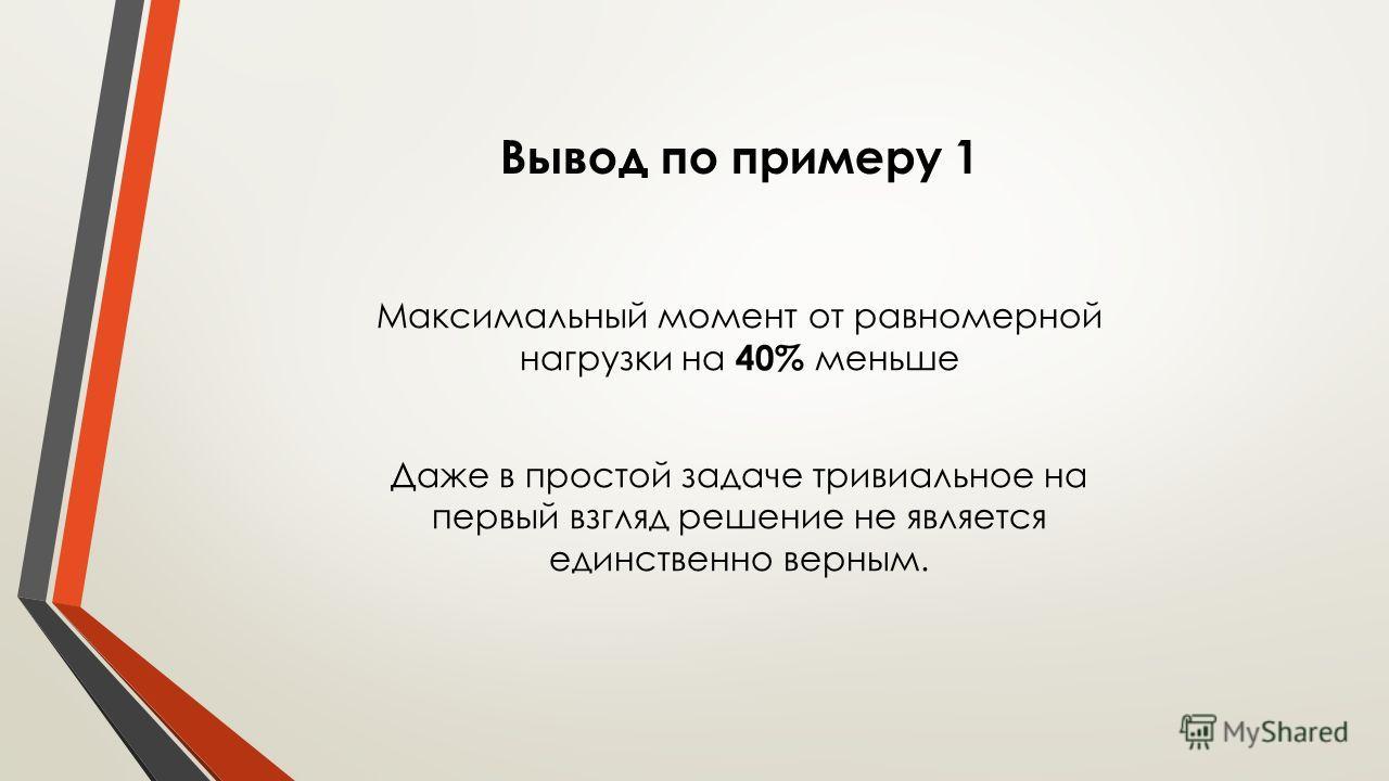 Вывод по примеру 1 Максимальный момент от равномерной нагрузки на 40% меньше Даже в простой задаче тривиальное на первый взгляд решение не является единственно верным.