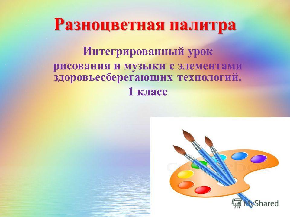 Разноцветная палитра Интегрированный урок рисования и музыки с элементами здоровьесберегающих технологий. 1 класс