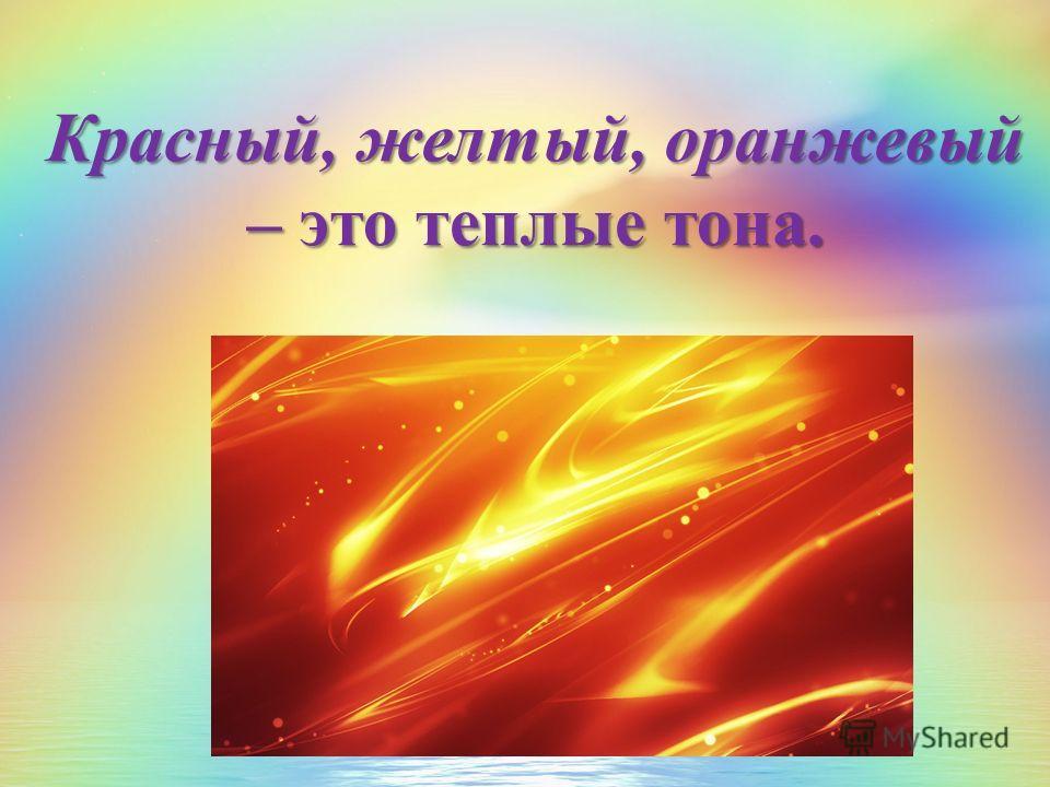 Красный, желтый, оранжевый – это теплые тона.