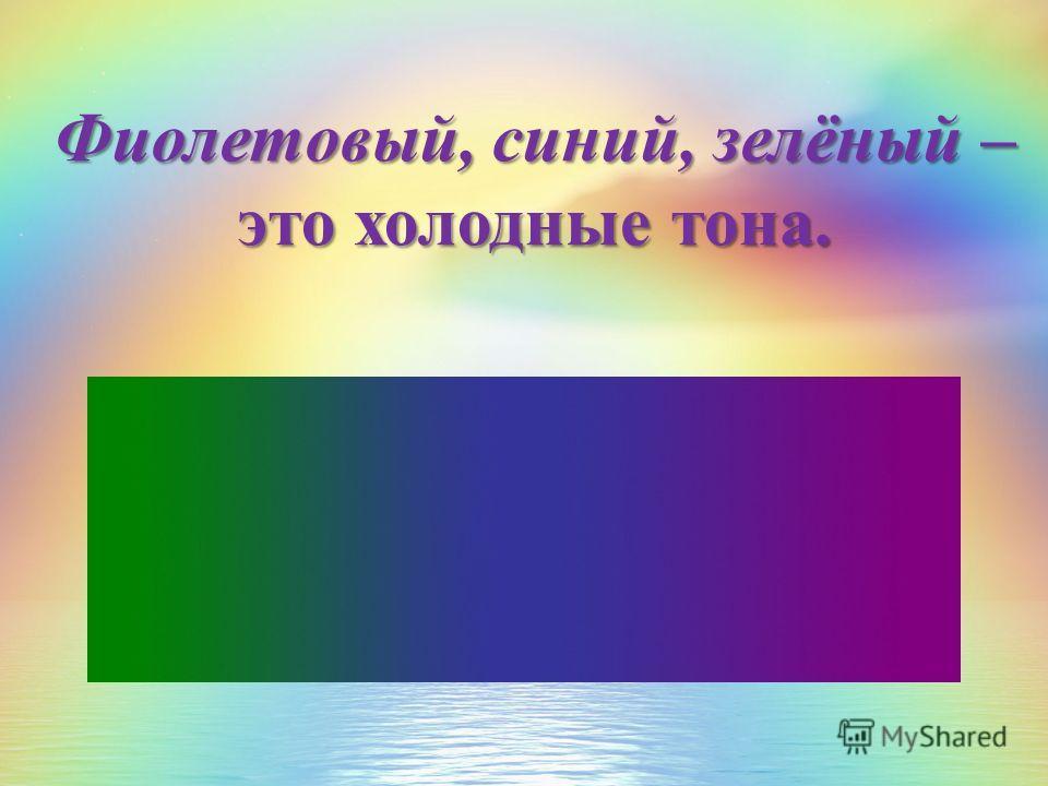 Фиолетовый, синий, зелёный – это холодные тона.