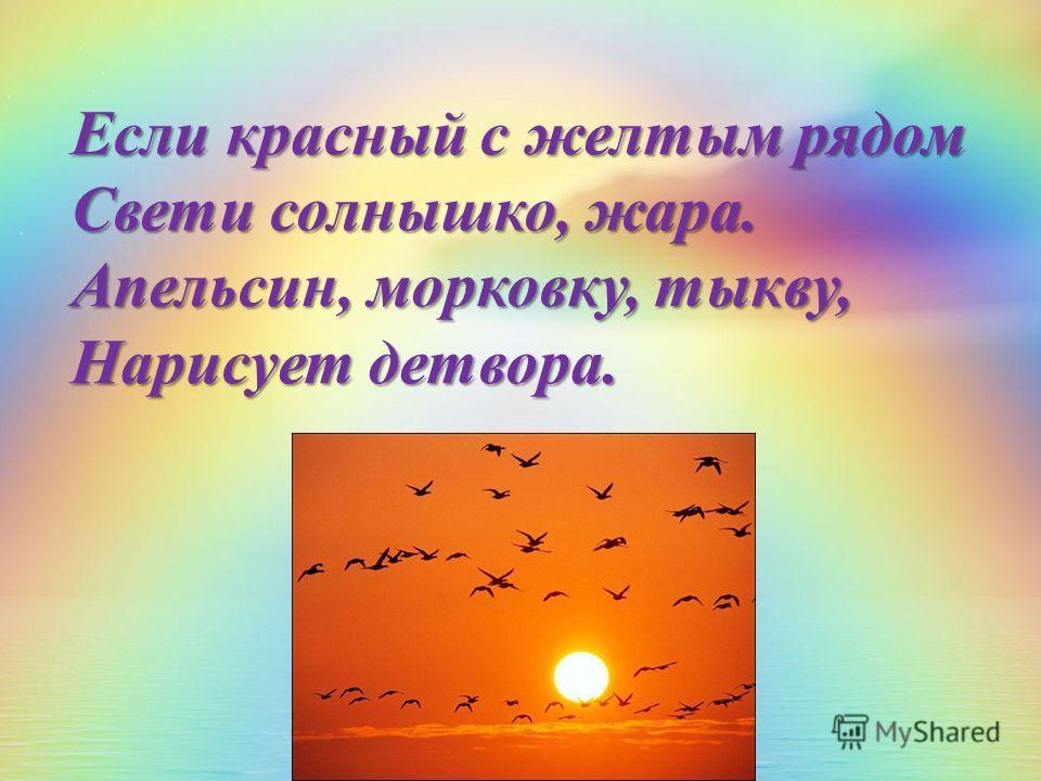 Если красный с желтым рядом Свети солнышко, жара. Апельсин, морковку, тыкву, Нарисует детвора.