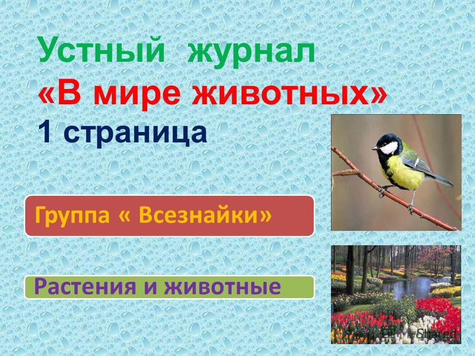 Группа « Всезнайки» Растения и животные Устный журнал «В мире животных» 1 страница