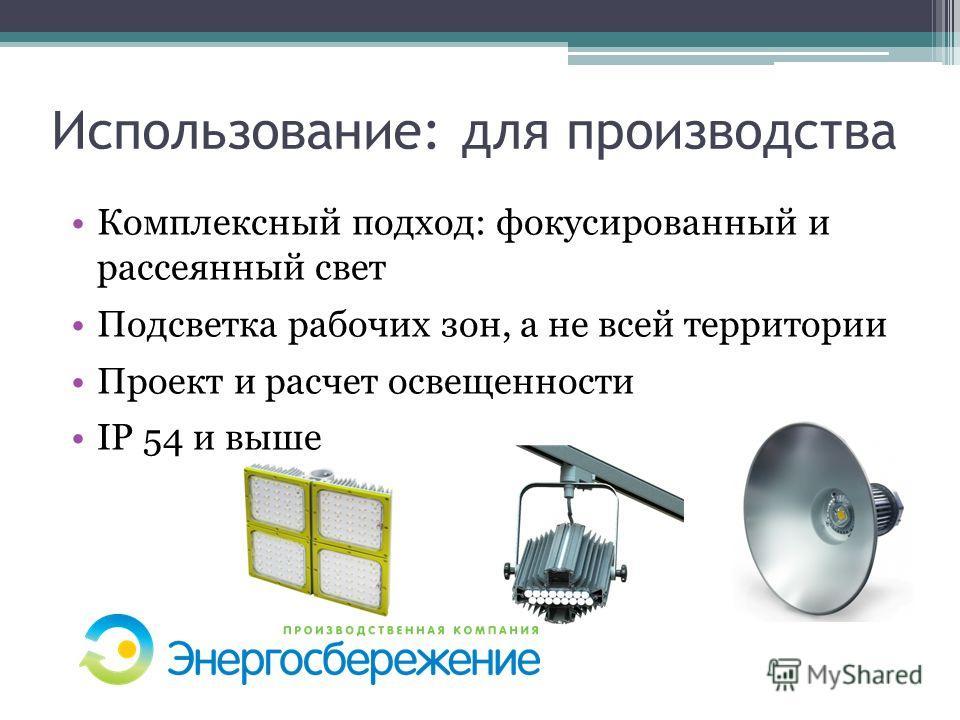 Использование: для производства Комплексный подход: фокусированный и рассеянный свет Подсветка рабочих зон, а не всей территории Проект и расчет освещенности IP 54 и выше