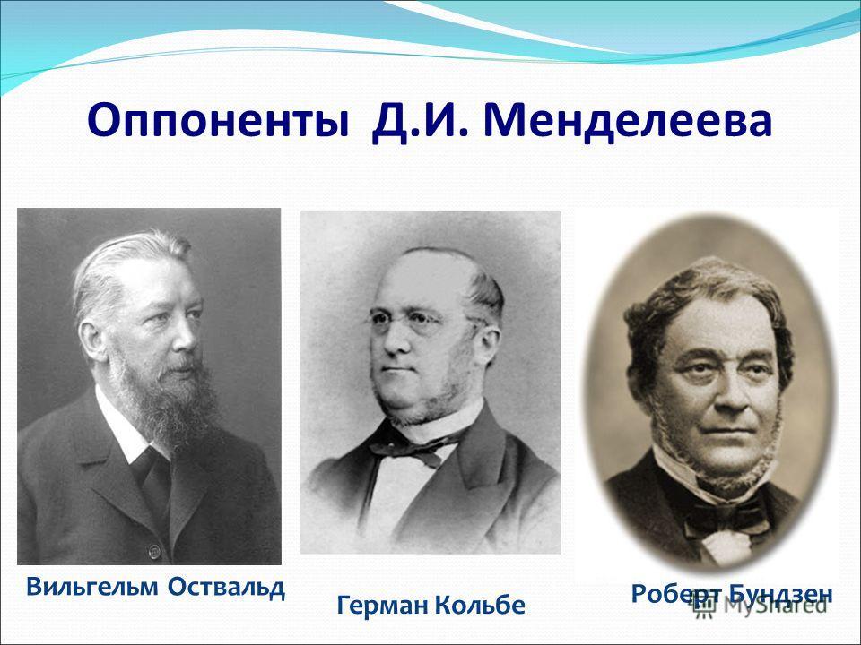 Вильгельм Оствальд Оппоненты Д.И. Менделеева Роберт Бундзен Герман Кольбе