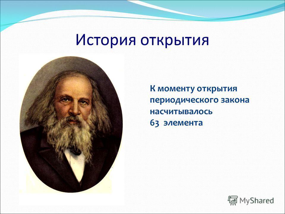 К моменту открытия периодического закона насчитывалось 63 элемента История открытия