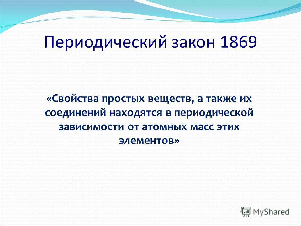 «Свойства простых веществ, а также их соединений находятся в периодической зависимости от атомных масс этих элементов» Периодический закон 1869