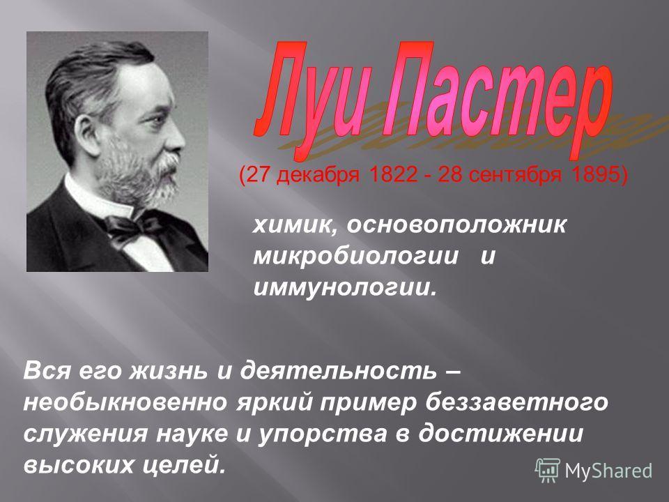 (27 декабря 1822 - 28 сентября 1895) химик, основоположник микробиологии и иммунологии. Вся его жизнь и деятельность – необыкновенно яркий пример беззаветного служения науке и упорства в достижении высоких целей.