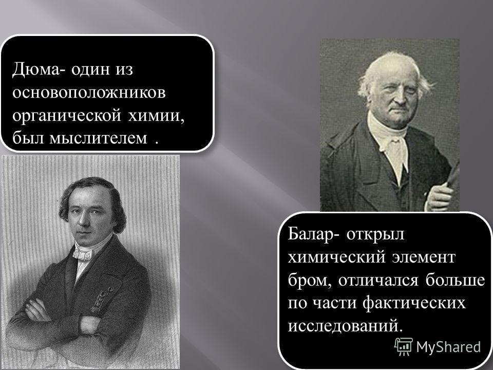 Дюма - один из основоположников органической химии, был мыслителем. Балар - открыл химический элемент бром, отличался больше по части фактических исследований.