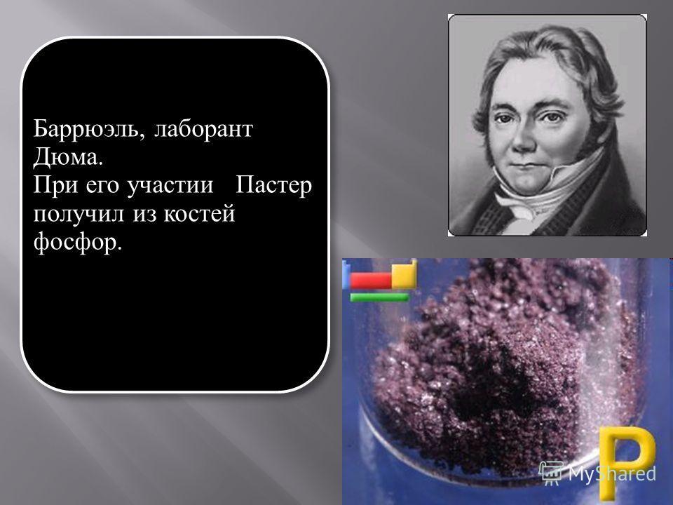 Баррюэль, лаборант Дюма. При его участии Пастер получил из костей фосфор.