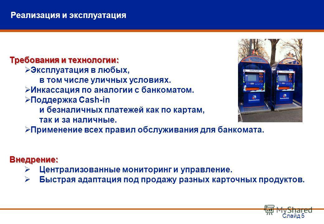 Слайд 5 Требования и технологии: Эксплуатация в любых, в том числе уличных условиях. Инкассация по аналогии с банкоматом. Поддержка Cash-in и безналичных платежей как по картам, так и за наличные. Применение всех правил обслуживания для банкомата.Вне
