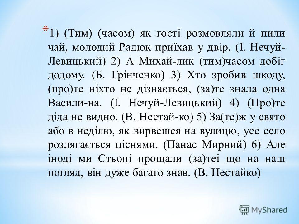 * 1) (Тим) (часом) як гості розмовляли й пили чай, молодий Радюк приїхав у двір. (І. Нечуй- Левицький) 2) А Михай-лик (тим)часом добіг додому. (Б. Грінченко) 3) Хто зробив шкоду, (про)те ніхто не дізнається, (за)те знала одна Васили-на. (І. Нечуй-Лев