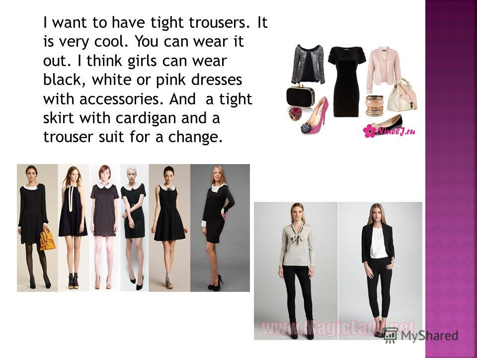 I want to have tight trousers. It is very cool. You can wear it out. I think girls can wear black, white or pink dresses with accessories. And a tight skirt with cardigan and a trouser suit for a change.