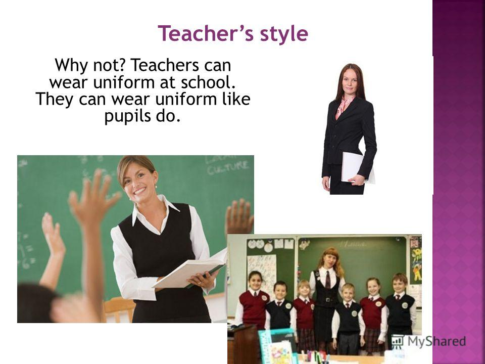 Why not? Teachers can wear uniform at school. They can wear uniform like pupils do. Teachers style
