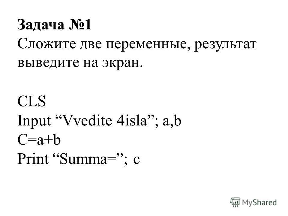 CLS Input Vvedite 4isla; a,b C=a+b Print Summa=; c Задача 1 Сложите две переменные, результат выведите на экран.