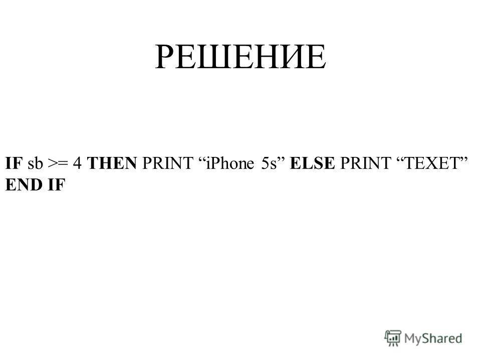 IF sb >= 4 THEN PRINT iPhone 5s ELSE PRINT TEXET END IF РЕШЕНИЕ