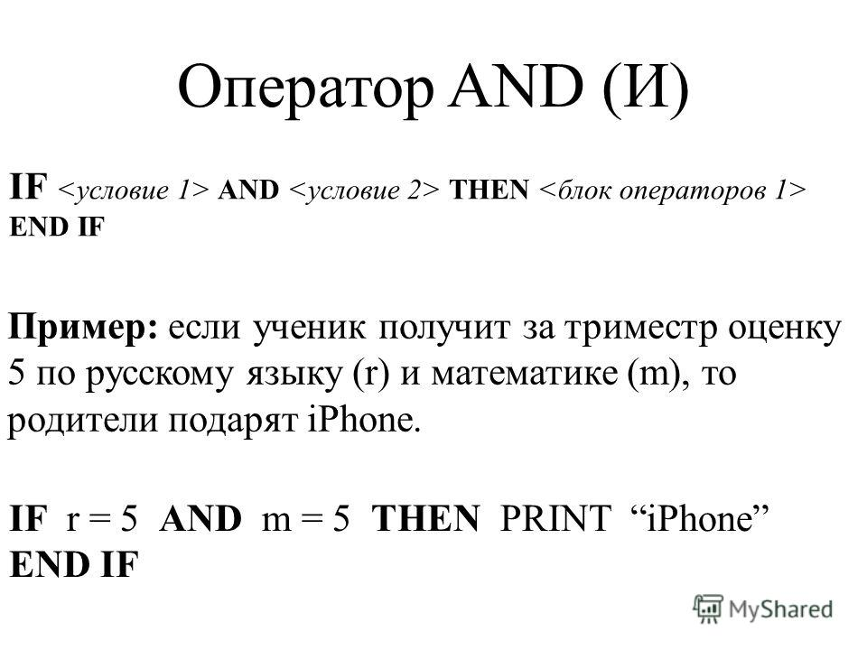 IF AND THEN END IF Оператор AND (И) Пример: если ученик получит за триместр оценку 5 по русскому языку (r) и математике (m), то родители подарят iPhone. IF r = 5 AND m = 5 THEN PRINT iPhone END IF