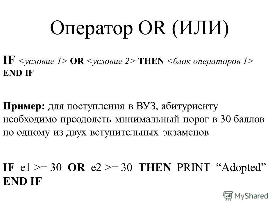 IF OR THEN END IF Оператор OR (ИЛИ) Пример: для поступления в ВУЗ, абитуриенту необходимо преодолеть минимальный порог в 30 баллов по одному из двух вступительных экзаменов IF e1 >= 30 OR e2 >= 30 THEN PRINT Adopted END IF