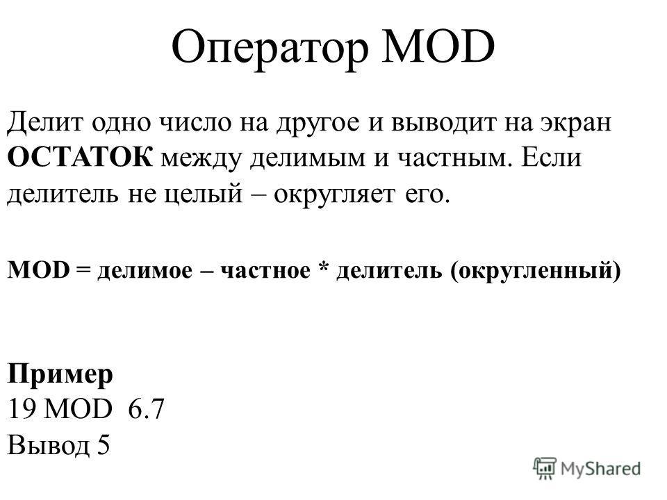 Делит одно число на другое и выводит на экран ОСТАТОК между делимым и частным. Если делитель не целый – округляет его. Оператор MOD MOD = делимое – частное * делитель (округленный) Пример 19 MOD 6.7 Вывод 5