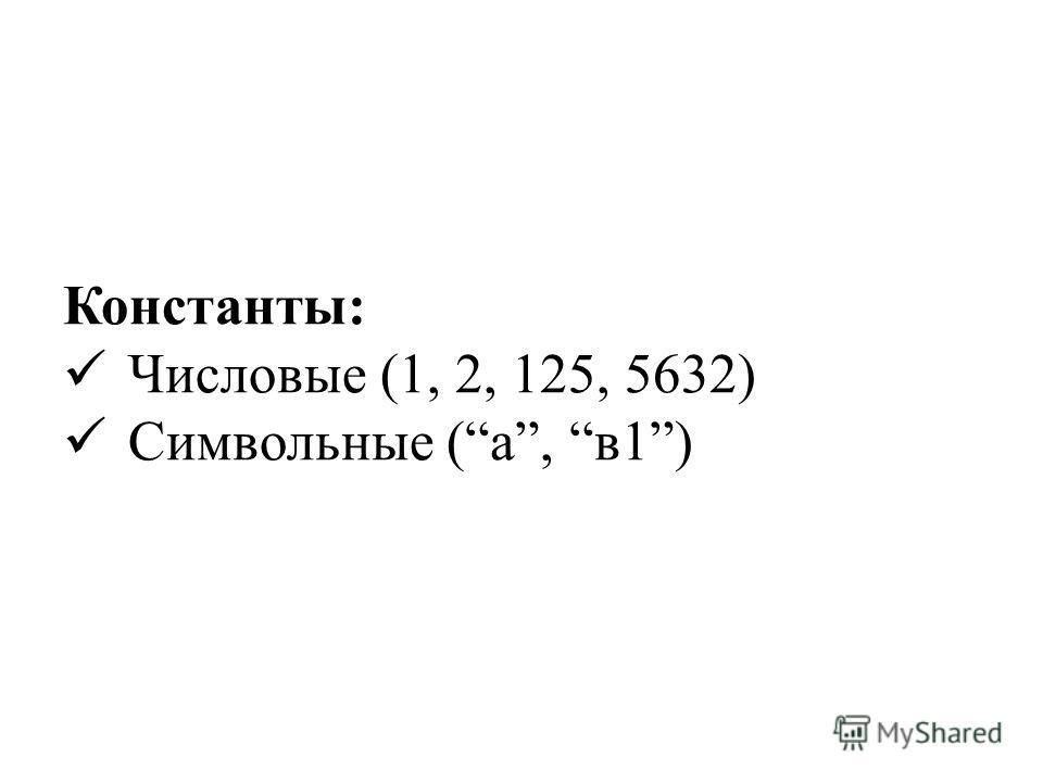 Константы: Числовые (1, 2, 125, 5632) Символьные (а, в1)