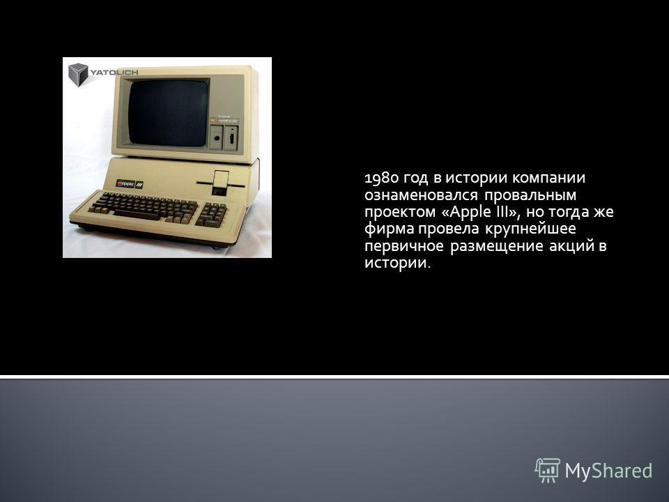1980 год в истории компании ознаменовался провальным проектом «Apple III», но тогда же фирма провела крупнейшее первичное размещение акций в истории.
