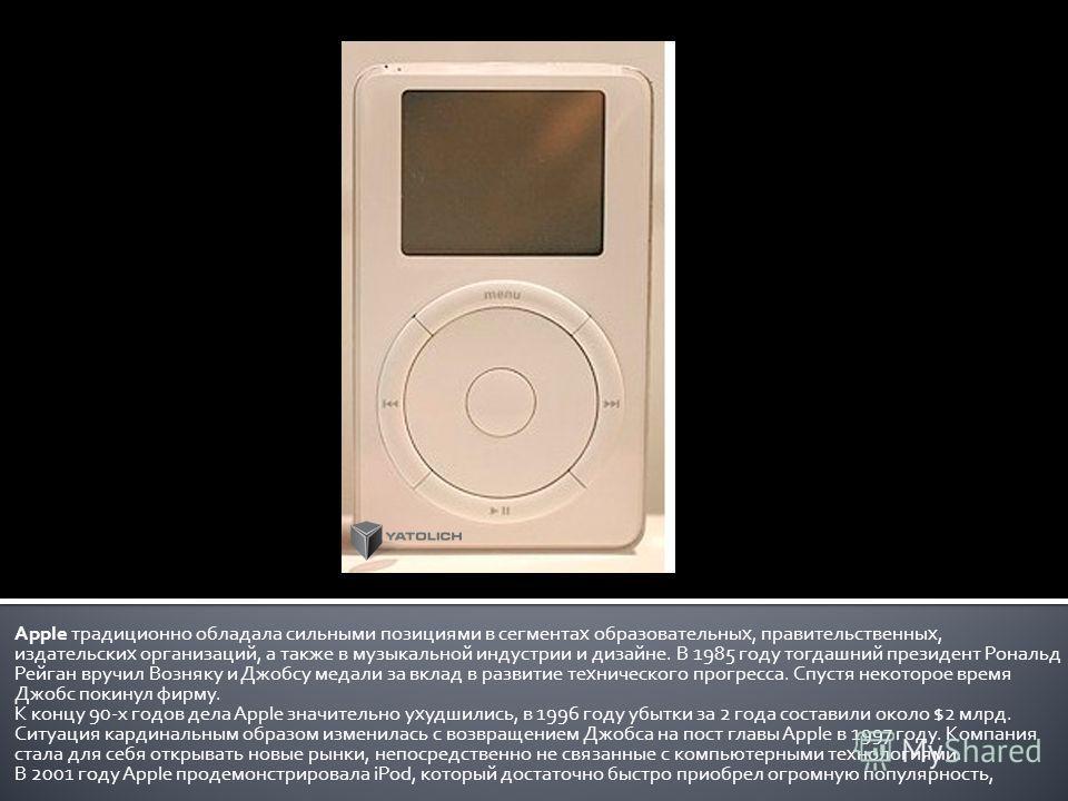 Apple традиционно обладала сильными позициями в сегментах образовательных, правительственных, издательских организаций, а также в музыкальной индустрии и дизайне. В 1985 году тогдашний президент Рональд Рейган вручил Возняку и Джобсу медали за вклад
