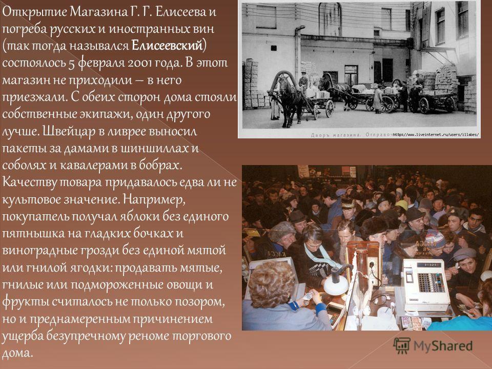 Открытие Магазина Г. Г. Елисеева и погреба русских и иностранных вин (так тогда назывался Елисеевский) состоялось 5 февраля 2001 года. В этот магазин не приходили – в него приезжали. С обеих сторон дома стояли собственные экипажи, один другого лучше.