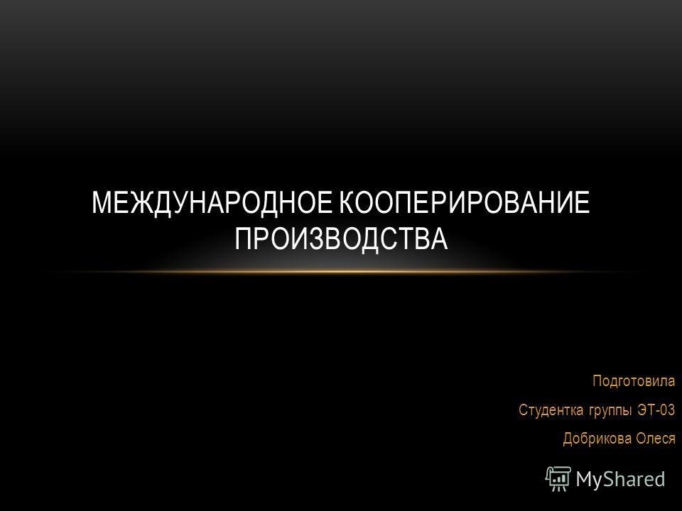 Подготовила Студентка группы ЭТ-03 Добрикова Олеся МЕЖДУНАРОДНОЕ КООПЕРИРОВАНИЕ ПРОИЗВОДСТВА