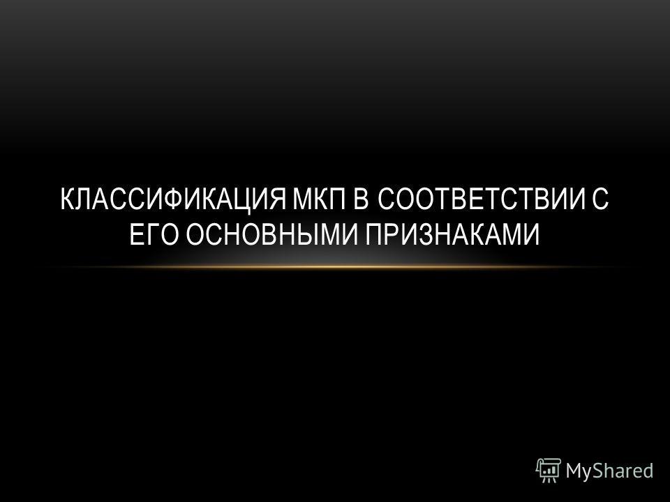 КЛАССИФИКАЦИЯ МКП В СООТВЕТСТВИИ С ЕГО ОСНОВНЫМИ ПРИЗНАКАМИ