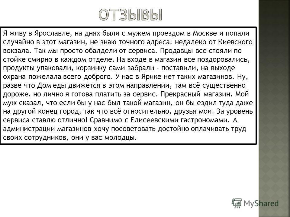Я живу в Ярославле, на днях были с мужем проездом в Москве и попали случайно в этот магазин, не знаю точного адреса: недалеко от Киевского вокзала. Так мы просто обалдели от сервиса. Продавцы все стояли по стойке смирно в каждом отделе. На входе в ма