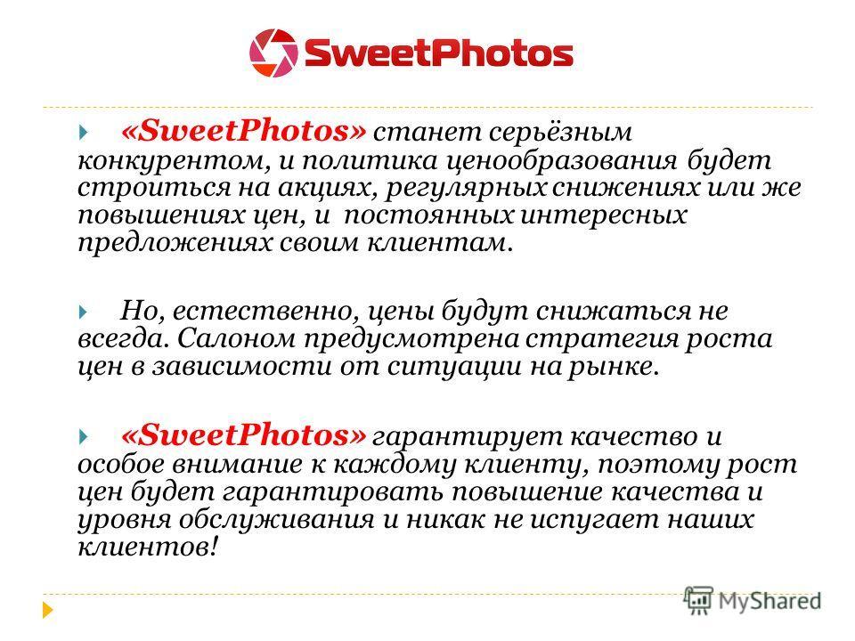 «SweetPhotos» станет серьёзным конкурентом, и политика ценообразования будет строиться на акциях, регулярных снижениях или же повышениях цен, и постоянных интересных предложениях своим клиентам. Но, естественно, цены будут снижаться не всегда. Салоно