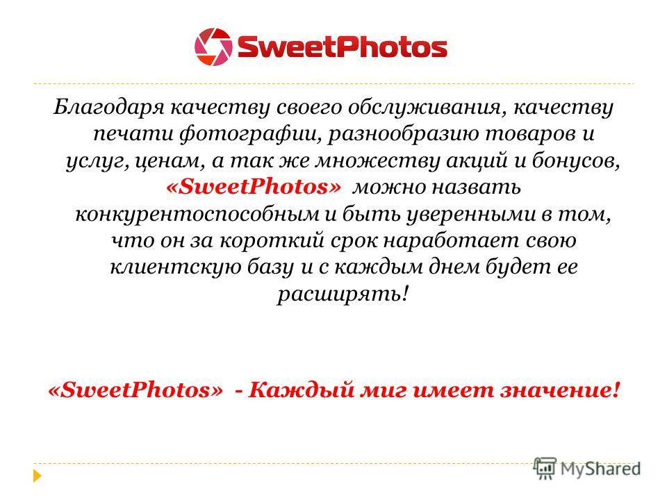 Благодаря качеству своего обслуживания, качеству печати фотографии, разнообразию товаров и услуг, ценам, а так же множеству акций и бонусов, «SweetPhotos» можно назвать конкурентоспособным и быть уверенными в том, что он за короткий срок наработает с