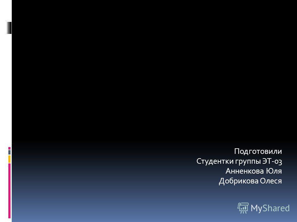 Подготовили Студентки группы ЭТ-03 Анненкова Юля Добрикова Олеся