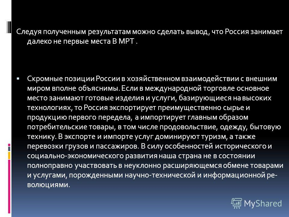 Следуя полученным результатам можно сделать вывод, что Россия занимает далеко не первые места В МРТ. Скромные позиции России в хозяйственном взаимодействии с внешним миром вполне объяснимы. Если в международной торговле основное место занимают готовы