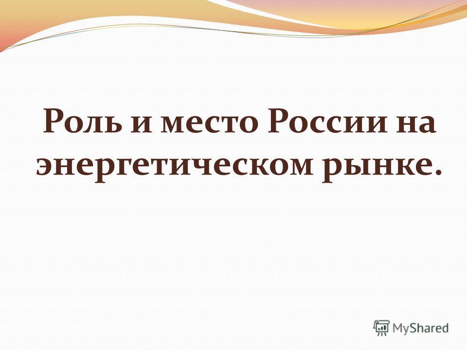 Роль и место России на энергетическом рынке.