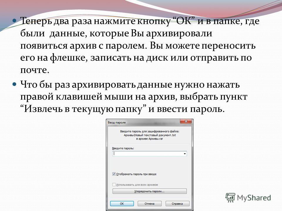 Теперь два раза нажмите кнопку ОК и в папке, где были данные, которые Вы архивировали появиться архив с паролем. Вы можете переносить его на флешке, записать на диск или отправить по почте. Что бы раз архивировать данные нужно нажать правой клавишей