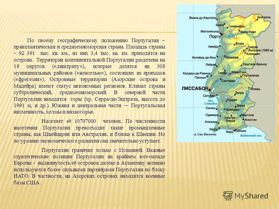 По своему географическому положению Португалия – приатлантическая и средиземноморская страна. Площадь страны – 92 391 тыс. кв. км., из них 3,4 тыс. кв. км. приходятся на острова. Территория континентальной Португалии разделена на 18 округов ( « диштр