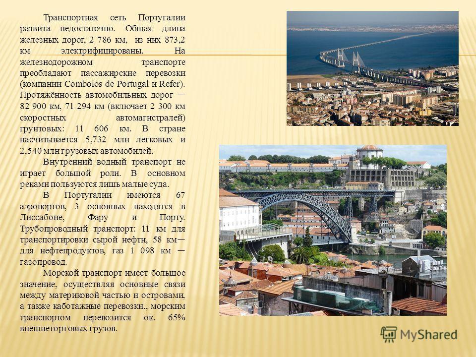 Транспортная сеть Португалии развита недостаточно. Общая длина железных дорог, 2 786 км, из них 873,2 км электрифицированы. На железнодорожном транспорте преобладают пассажирские перевозки (компании Comboios de Portugal и Refer). Протяжённость автомо