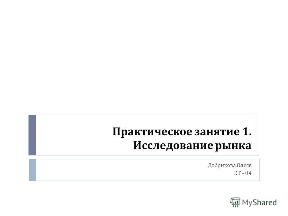 Практическое занятие 1. Исследование рынка Добрикова Олеся ЭТ - 04
