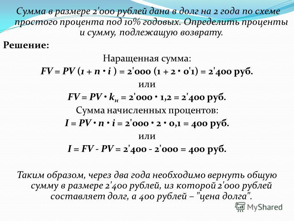 Сумма в размере 2'000 рублей дана в долг на 2 года по схеме простого процента под 10% годовых. Определить проценты и сумму, подлежащую возврату. Решение: Наращенная сумма: FV = PV (1 + n i ) = 2'000 (1 + 2 0'1) = 2'400 руб. или FV = PV k н = 2'000 1,