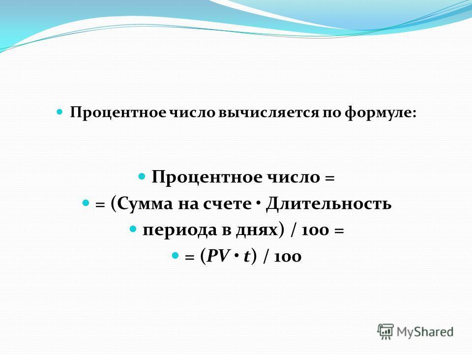 Процентное число вычисляется по формуле: Процентное число = = (Сумма на счете Длительность периода в днях) / 100 = = (PV t) / 100
