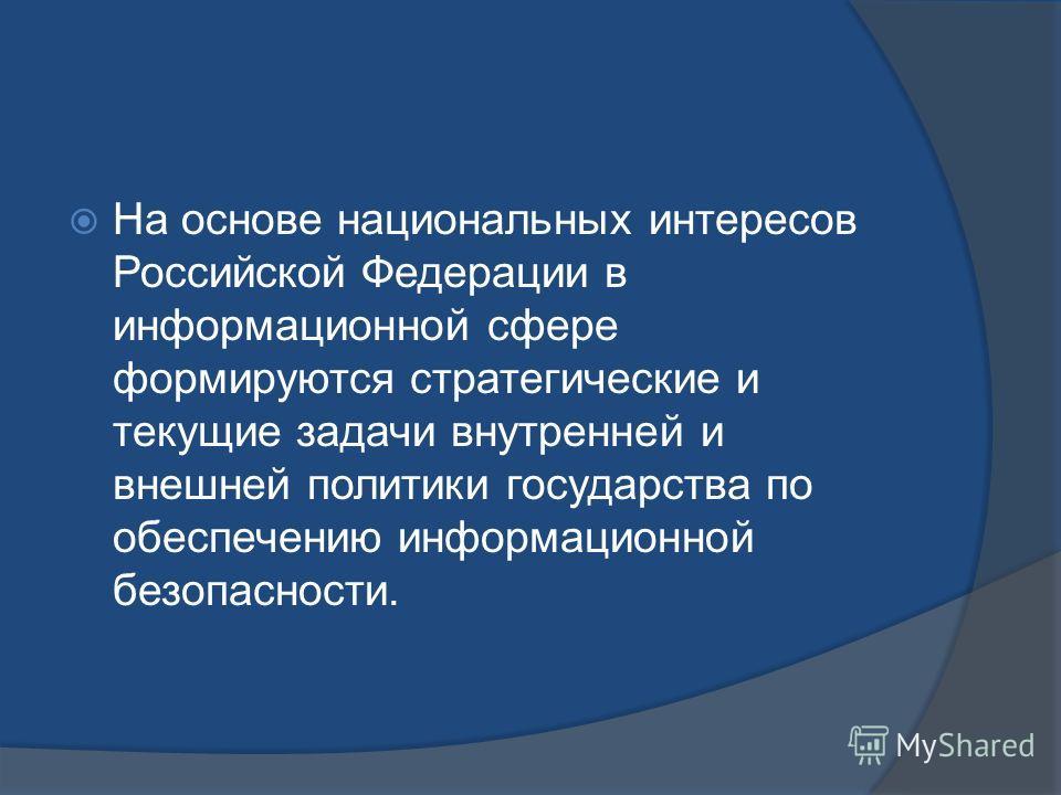 На основе национальных интересов Российской Федерации в информационной сфере формируются стратегические и текущие задачи внутренней и внешней политики государства по обеспечению информационной безопасности.
